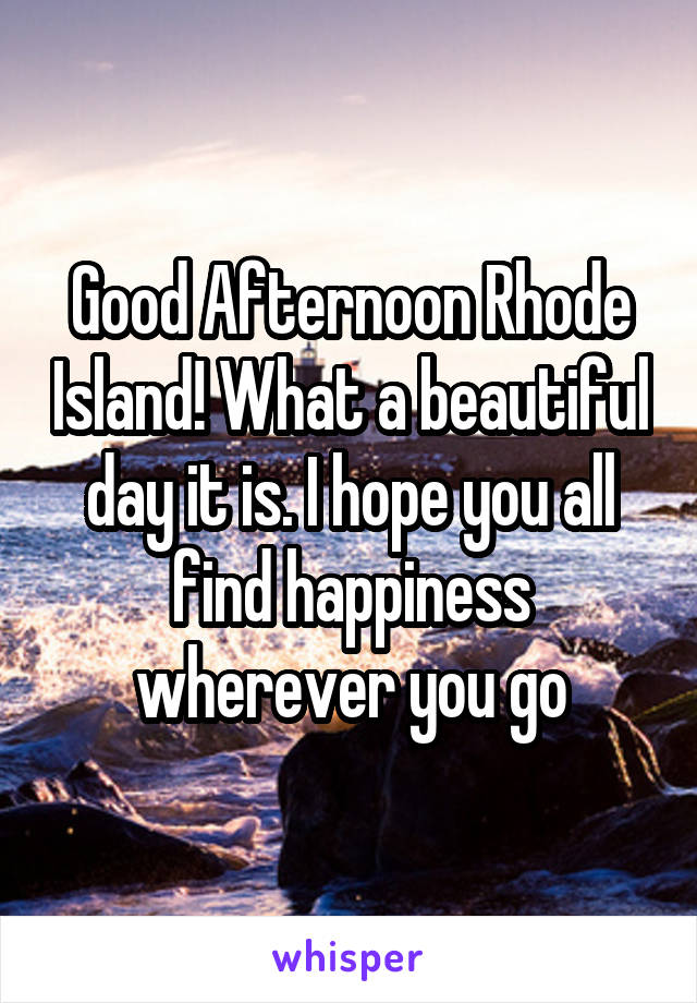 Good Afternoon Rhode Island! What a beautiful day it is. I hope you all find happiness wherever you go
