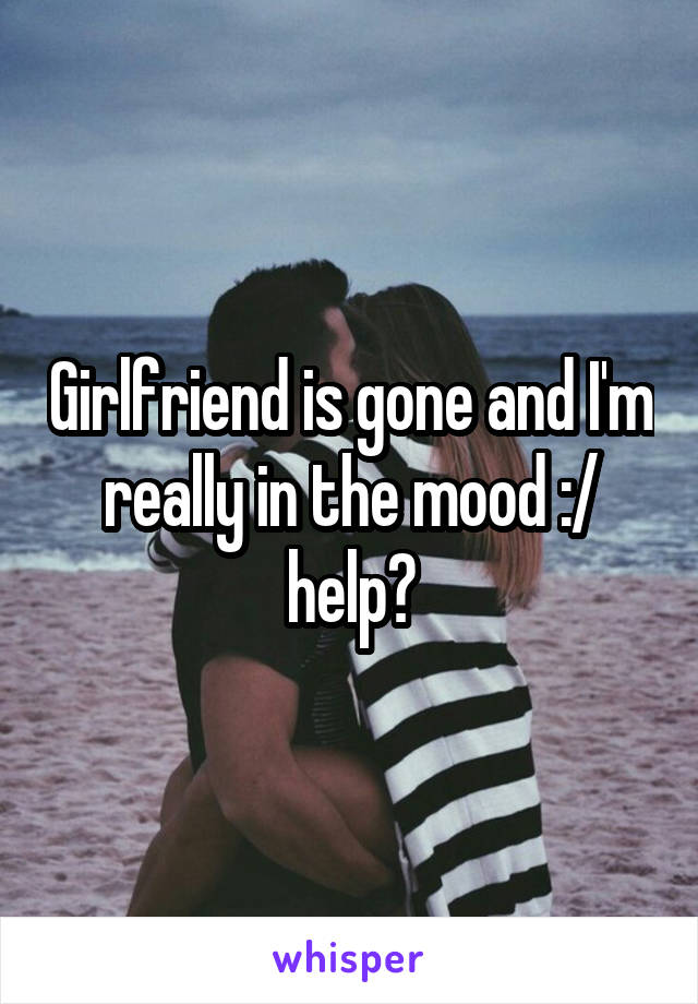 Girlfriend is gone and I'm really in the mood :/ help?