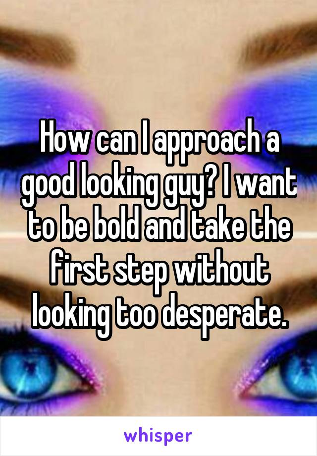 How can I approach a good looking guy? I want to be bold and take the first step without looking too desperate.