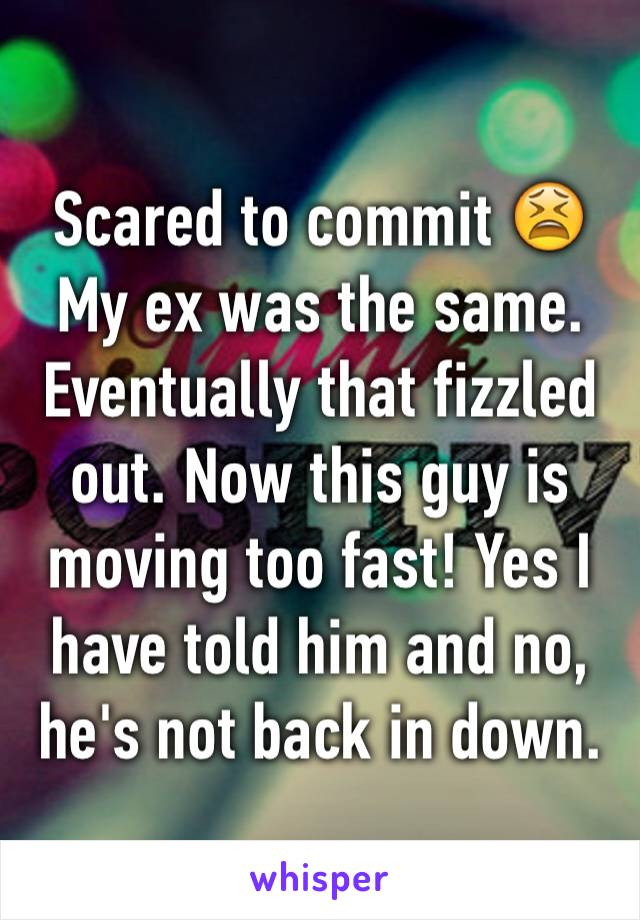 Scared to commit 😫 My ex was the same. Eventually that fizzled out. Now this guy is moving too fast! Yes I have told him and no, he's not back in down.