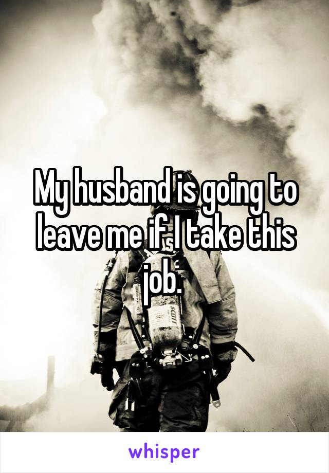 My husband is going to leave me if I take this job.