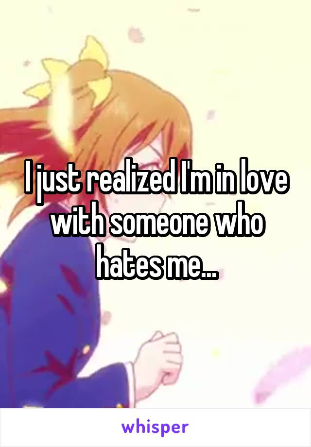 I just realized I'm in love with someone who hates me...