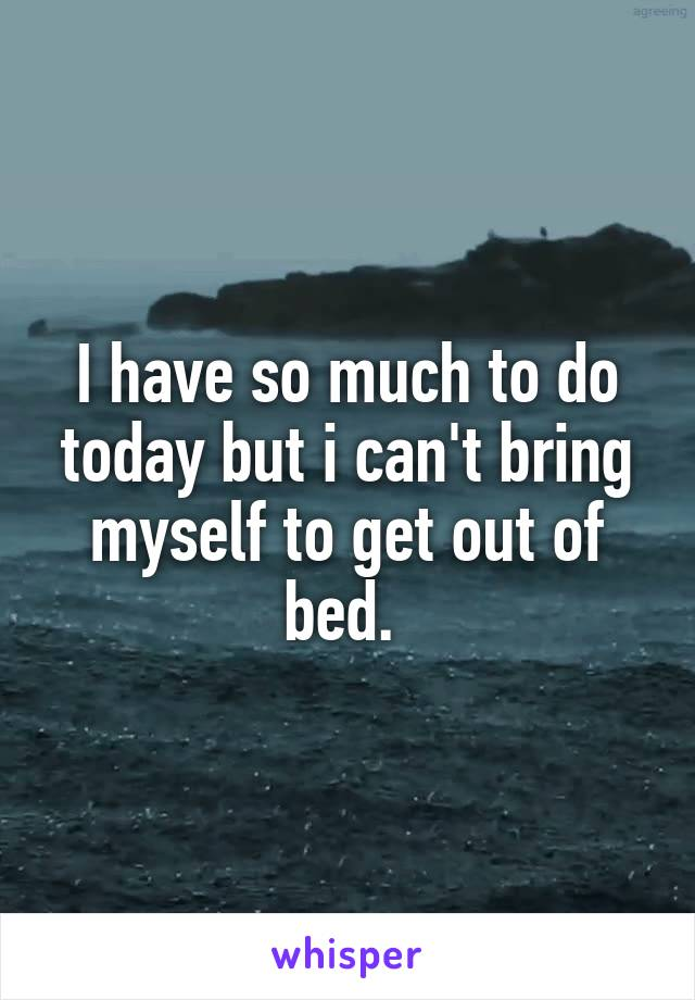 I have so much to do today but i can't bring myself to get out of bed.