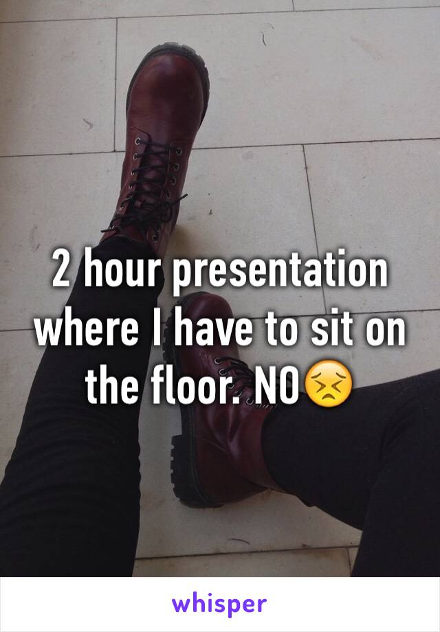 2 hour presentation where I have to sit on the floor. NO😣