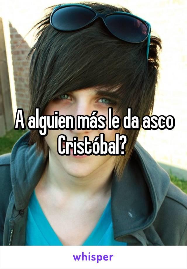 A alguien más le da asco Cristóbal?