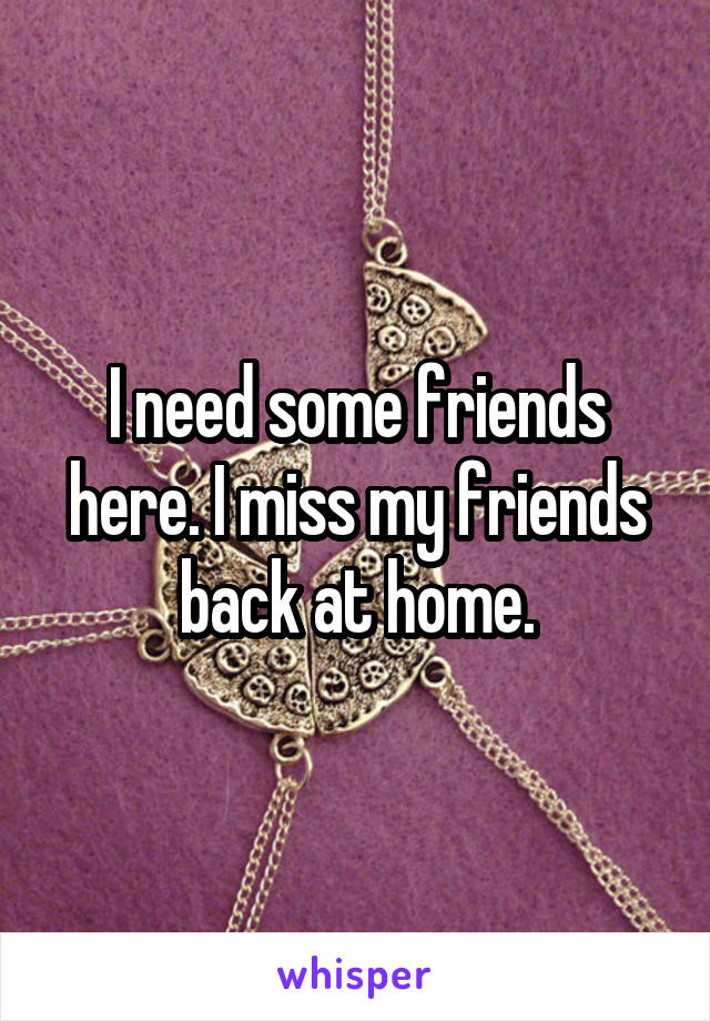 I need some friends here. I miss my friends back at home.