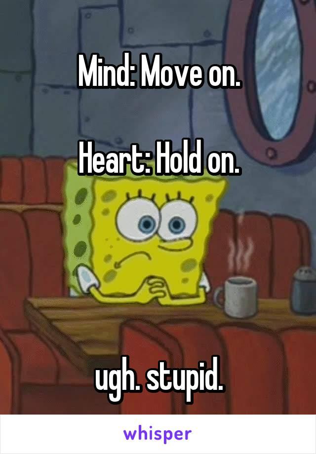 Mind: Move on.  Heart: Hold on.     ugh. stupid.