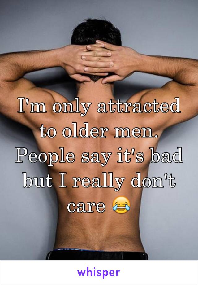 I'm only attracted to older men. People say it's bad but I really don't care 😂