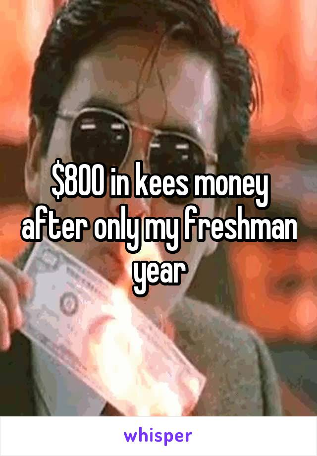 $800 in kees money after only my freshman year