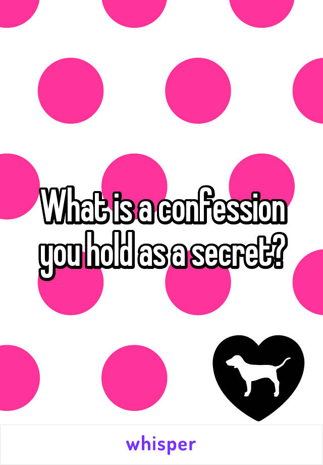 What is a confession you hold as a secret?