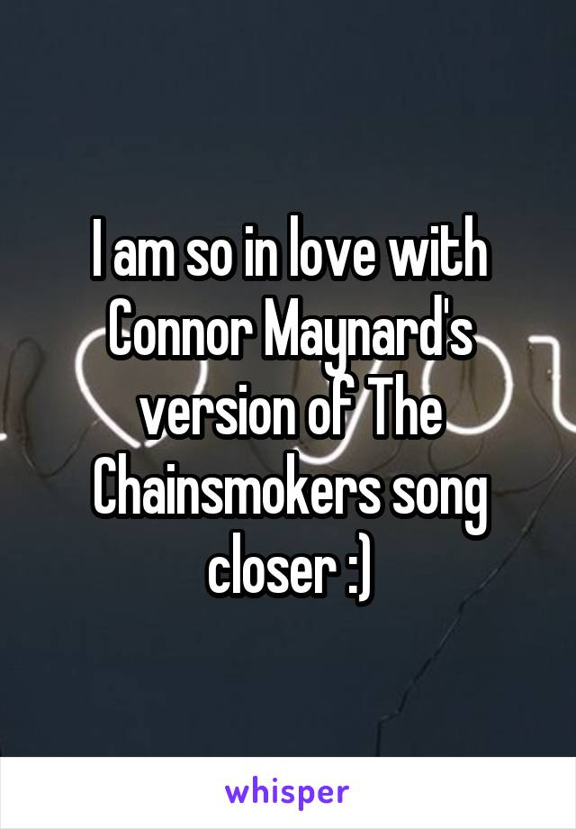 I am so in love with Connor Maynard's version of The Chainsmokers song closer :)