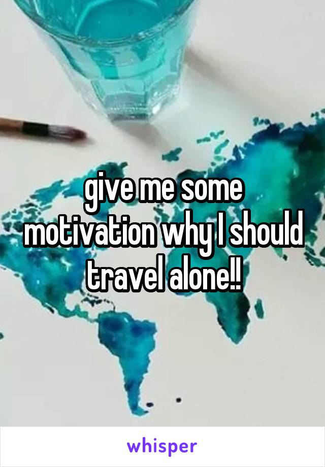 give me some motivation why I should travel alone!!