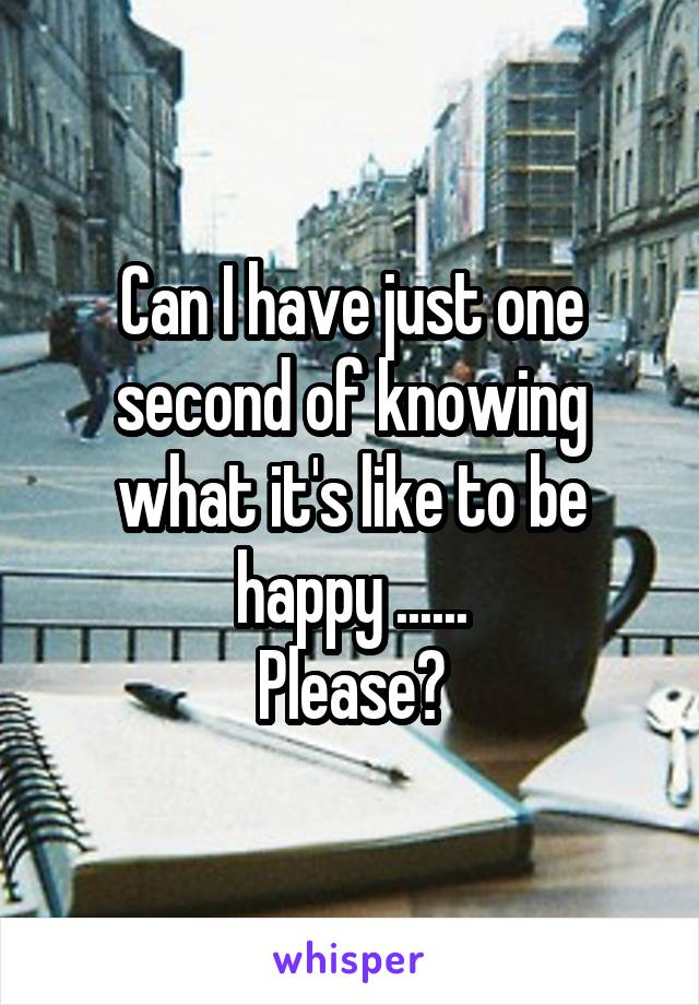 Can I have just one second of knowing what it's like to be happy ...... Please?
