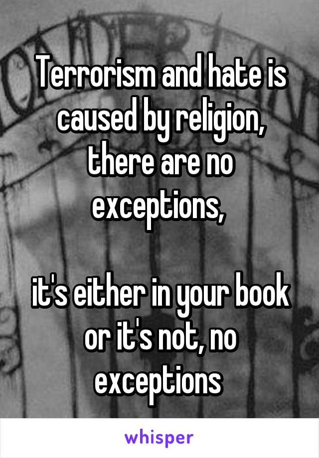 Terrorism and hate is caused by religion, there are no exceptions,   it's either in your book or it's not, no exceptions