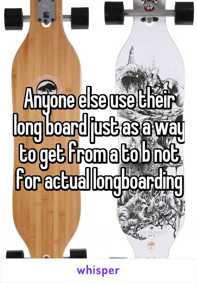 Anyone else use their long board just as a way to get from a to b not for actual longboarding