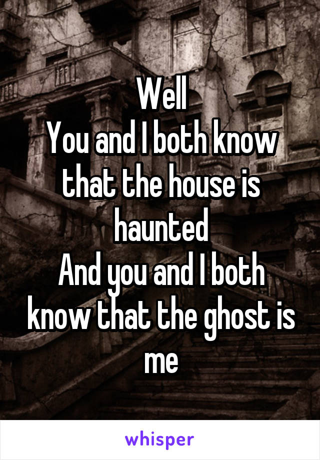 Well You and I both know that the house is haunted And you and I both know that the ghost is me