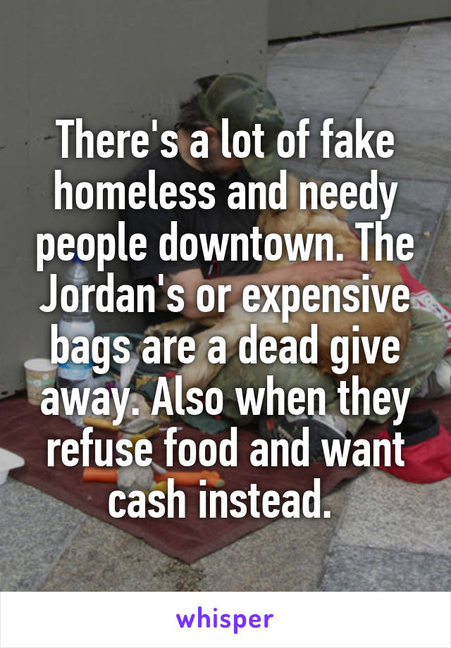 There's a lot of fake homeless and needy people downtown. The Jordan's or expensive bags are a dead give away. Also when they refuse food and want cash instead.