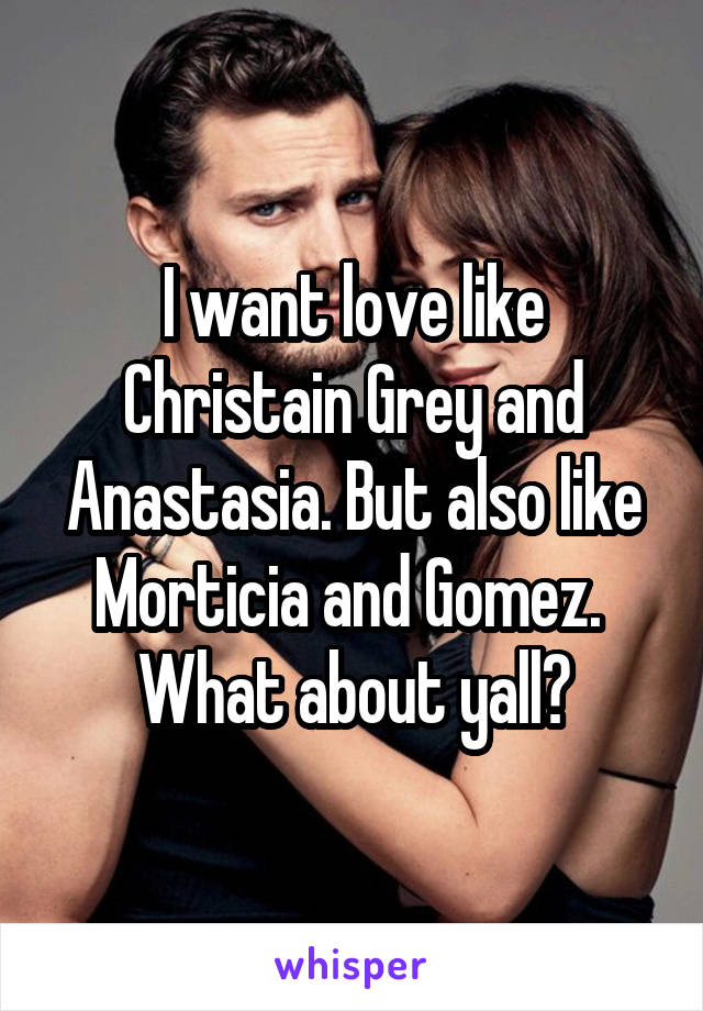 I want love like Christain Grey and Anastasia. But also like Morticia and Gomez.  What about yall?