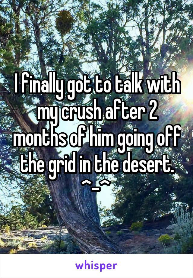 I finally got to talk with my crush after 2 months of him going off the grid in the desert. ^-^