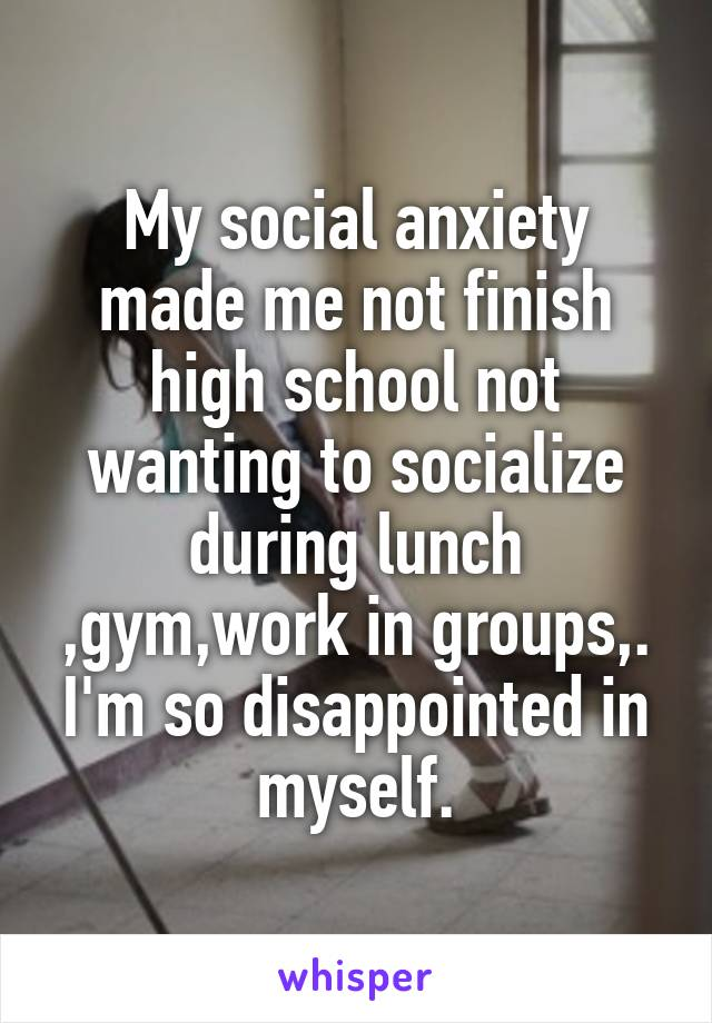 My social anxiety made me not finish high school not wanting to socialize during lunch ,gym,work in groups,. I'm so disappointed in myself.