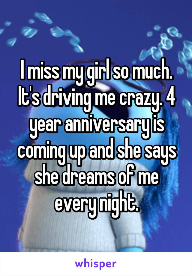 I miss my girl so much. It's driving me crazy. 4 year anniversary is coming up and she says she dreams of me every night.