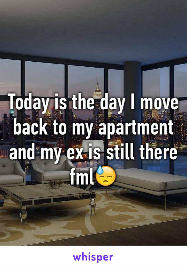 Today is the day I move back to my apartment and my ex is still there fml😓