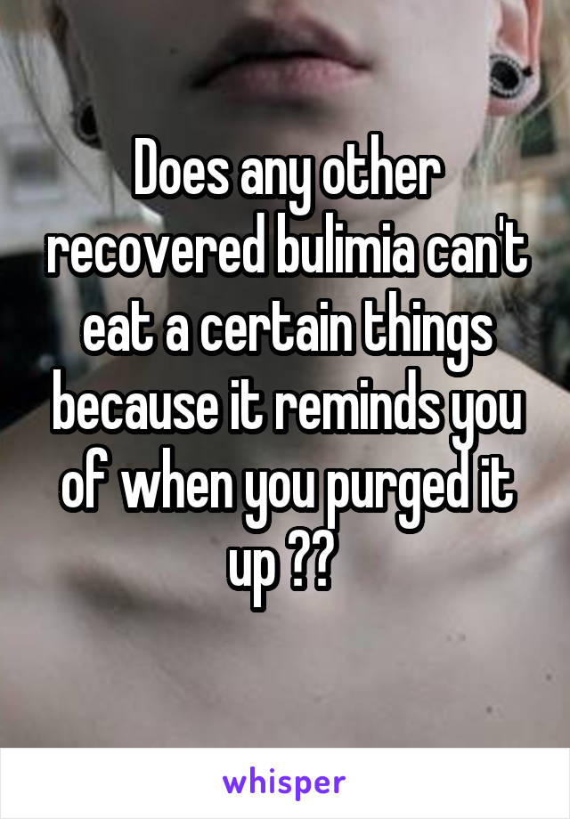 Does any other recovered bulimia can't eat a certain things because it reminds you of when you purged it up ??