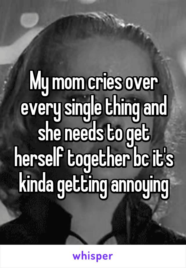 My mom cries over every single thing and she needs to get herself together bc it's kinda getting annoying