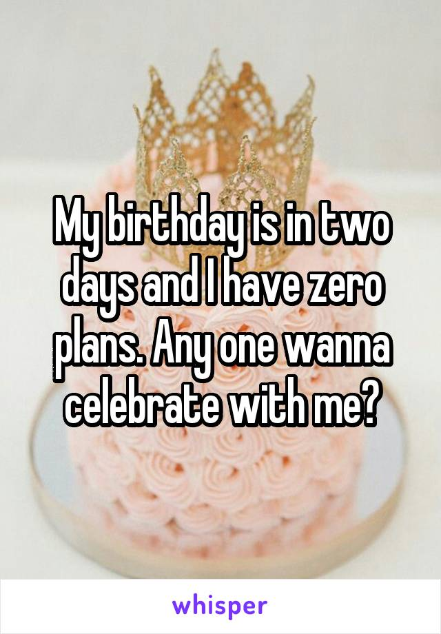 My birthday is in two days and I have zero plans. Any one wanna celebrate with me?