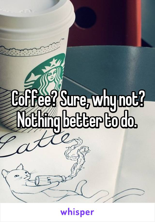 Coffee? Sure, why not? Nothing better to do.