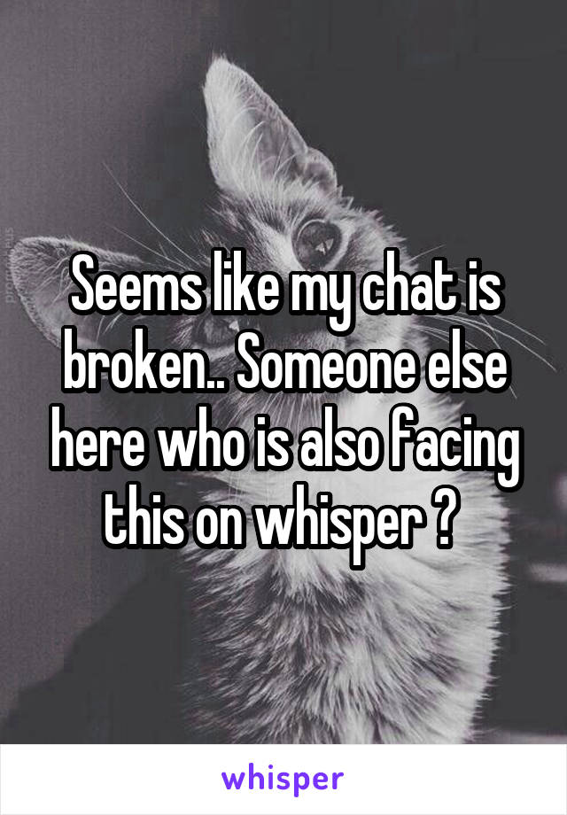 Seems like my chat is broken.. Someone else here who is also facing this on whisper ?