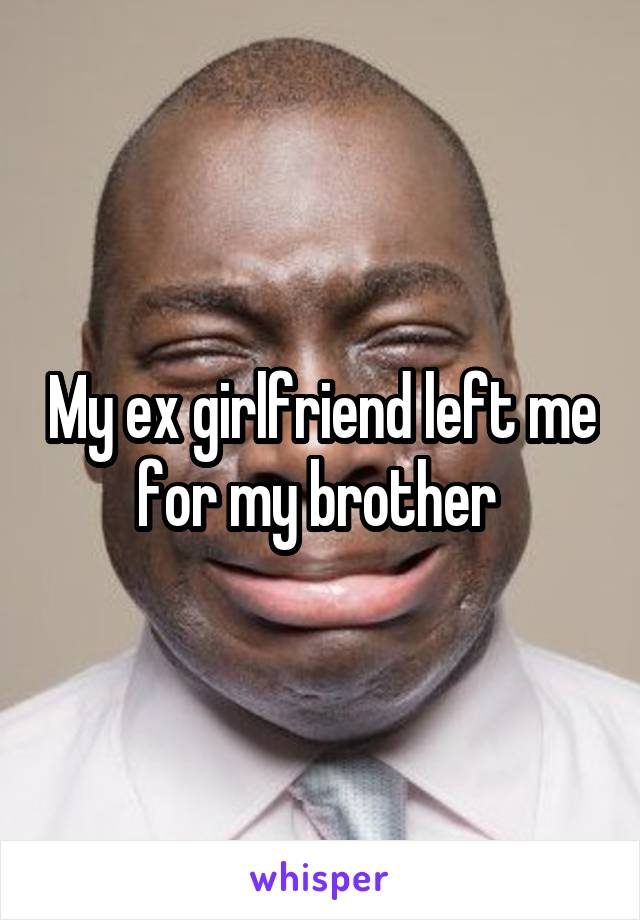 My ex girlfriend left me for my brother