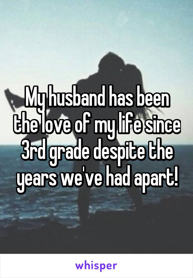 My husband has been the love of my life since 3rd grade despite the years we've had apart!