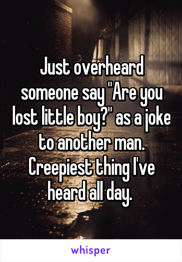 """Just overheard someone say """"Are you lost little boy?"""" as a joke to another man. Creepiest thing I've heard all day."""