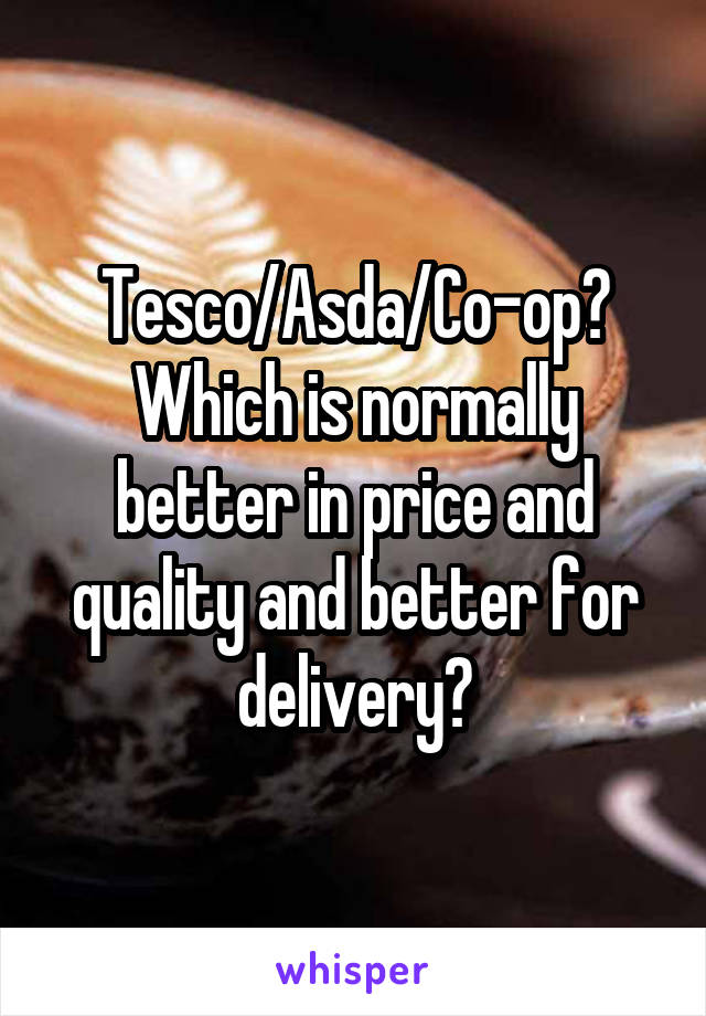 Tesco/Asda/Co-op? Which is normally better in price and quality and better for delivery?
