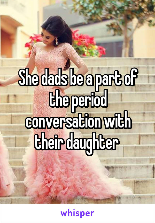 She dads be a part of the period conversation with their daughter