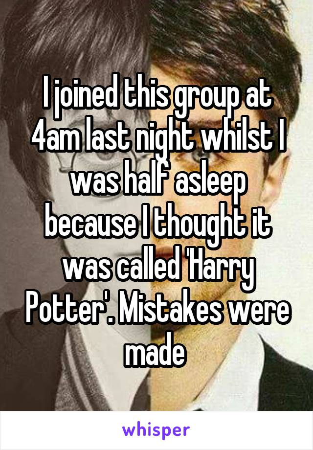I joined this group at 4am last night whilst I was half asleep because I thought it was called 'Harry Potter'. Mistakes were made