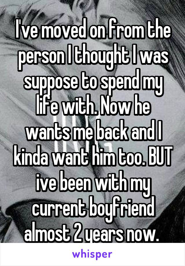 I've moved on from the person I thought I was suppose to spend my life with. Now he wants me back and I kinda want him too. BUT ive been with my current boyfriend almost 2 years now.