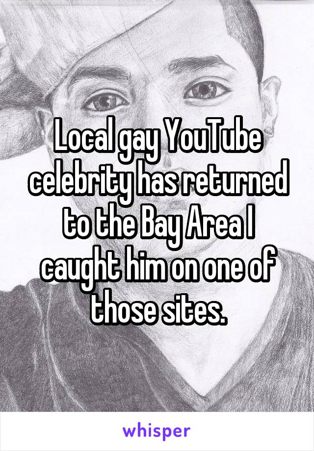 Local gay YouTube celebrity has returned to the Bay Area I caught him on one of those sites.