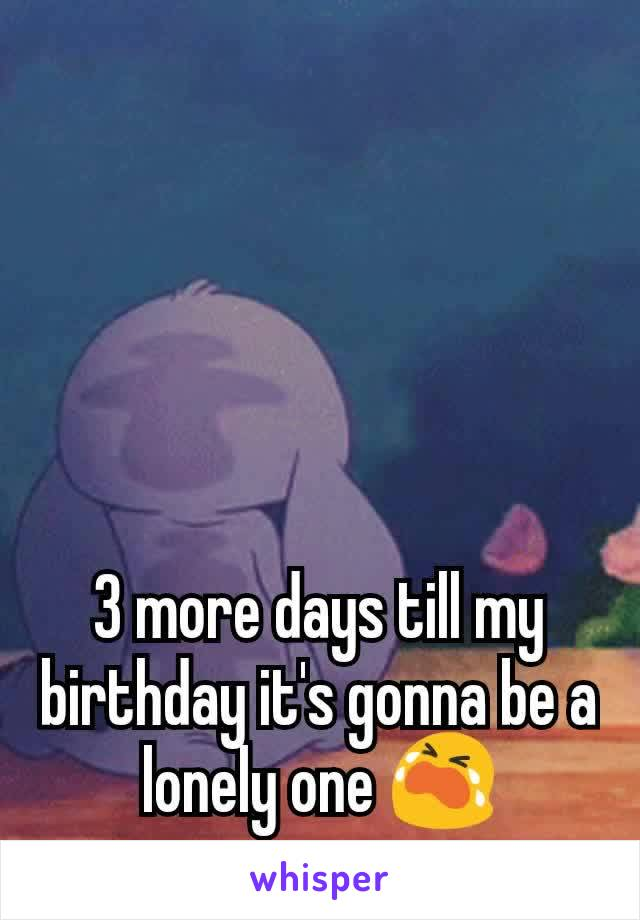3 more days till my birthday it's gonna be a lonely one 😭