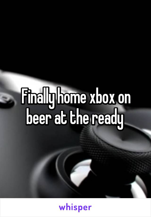 Finally home xbox on beer at the ready