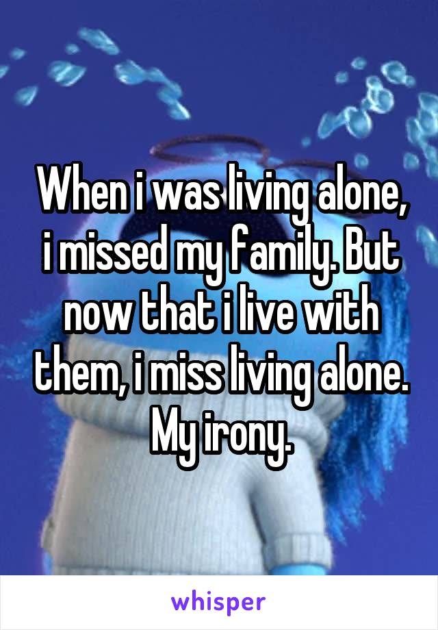 When i was living alone, i missed my family. But now that i live with them, i miss living alone. My irony.