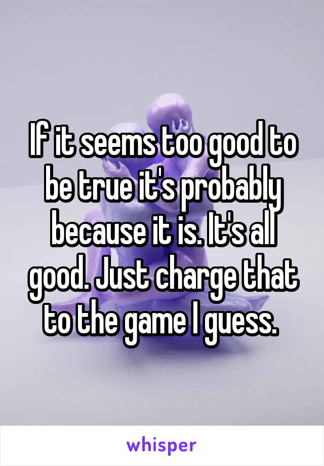 If it seems too good to be true it's probably because it is. It's all good. Just charge that to the game I guess.