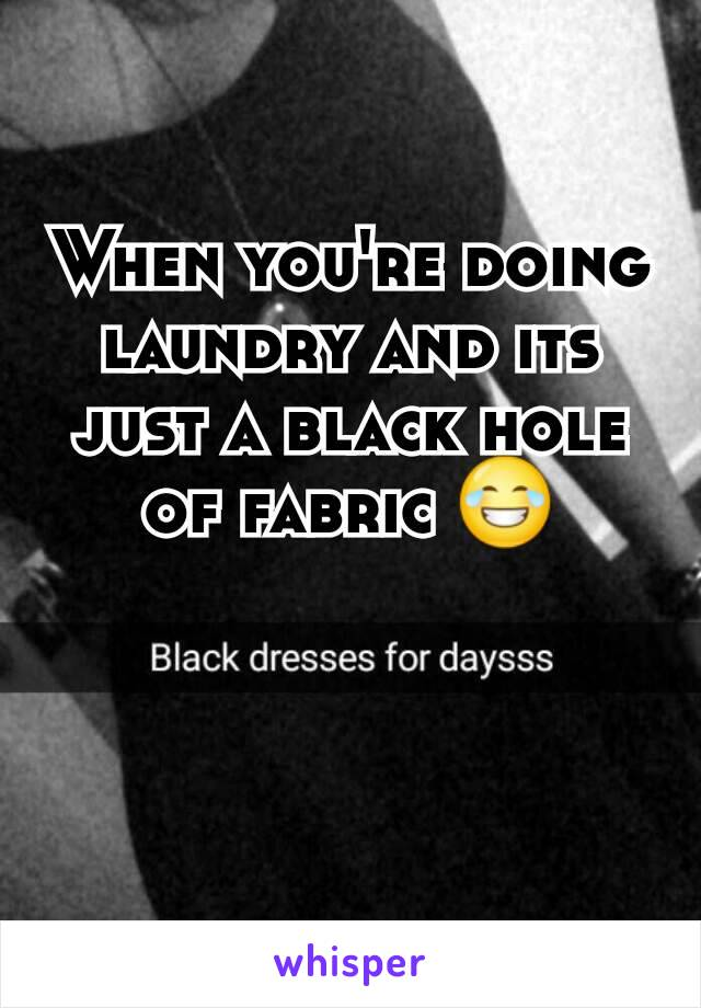 When you're doing laundry and its just a black hole of fabric 😂