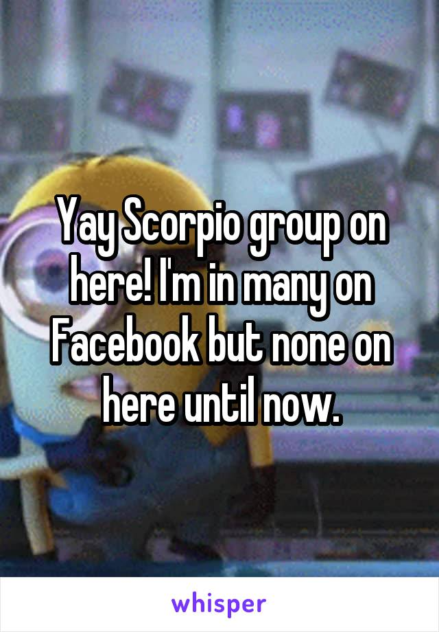Yay Scorpio group on here! I'm in many on Facebook but none on here until now.