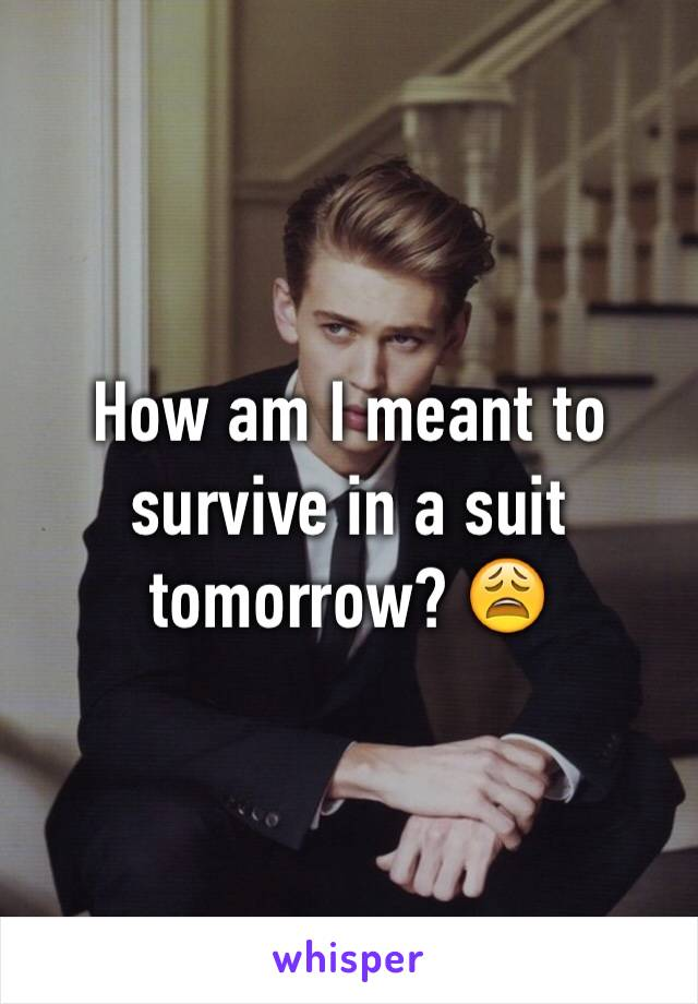 How am I meant to survive in a suit tomorrow? 😩