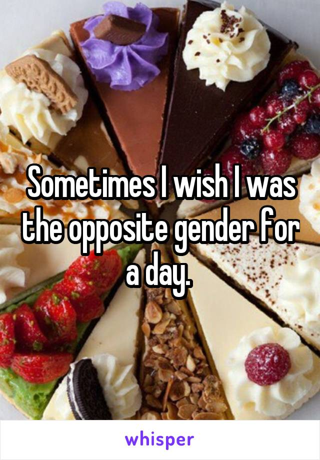 Sometimes I wish I was the opposite gender for a day.