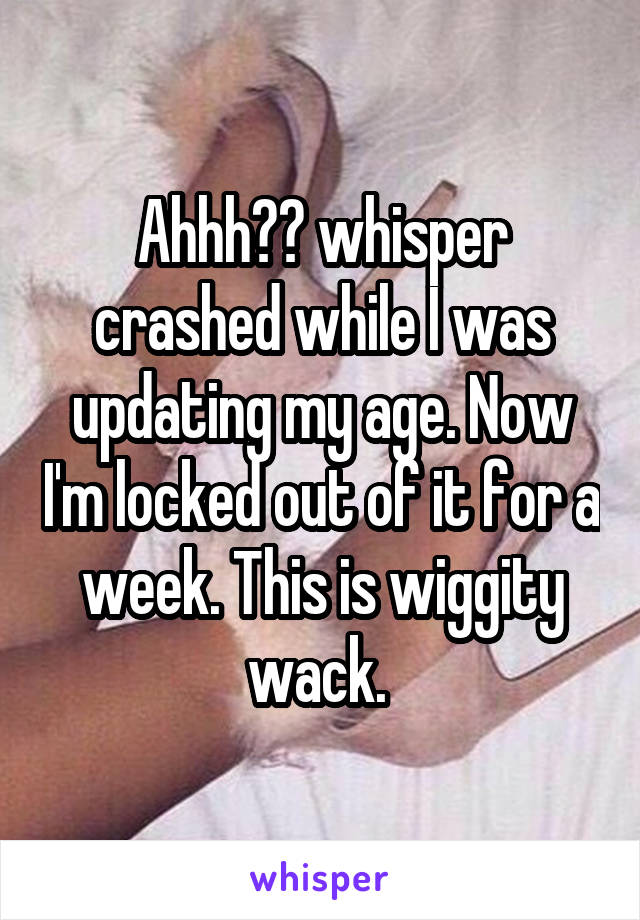 Ahhh😩😩 whisper crashed while I was updating my age. Now I'm locked out of it for a week. This is wiggity wack.