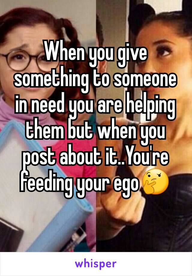 When you give something to someone in need you are helping them but when you post about it..You're feeding your ego🤔