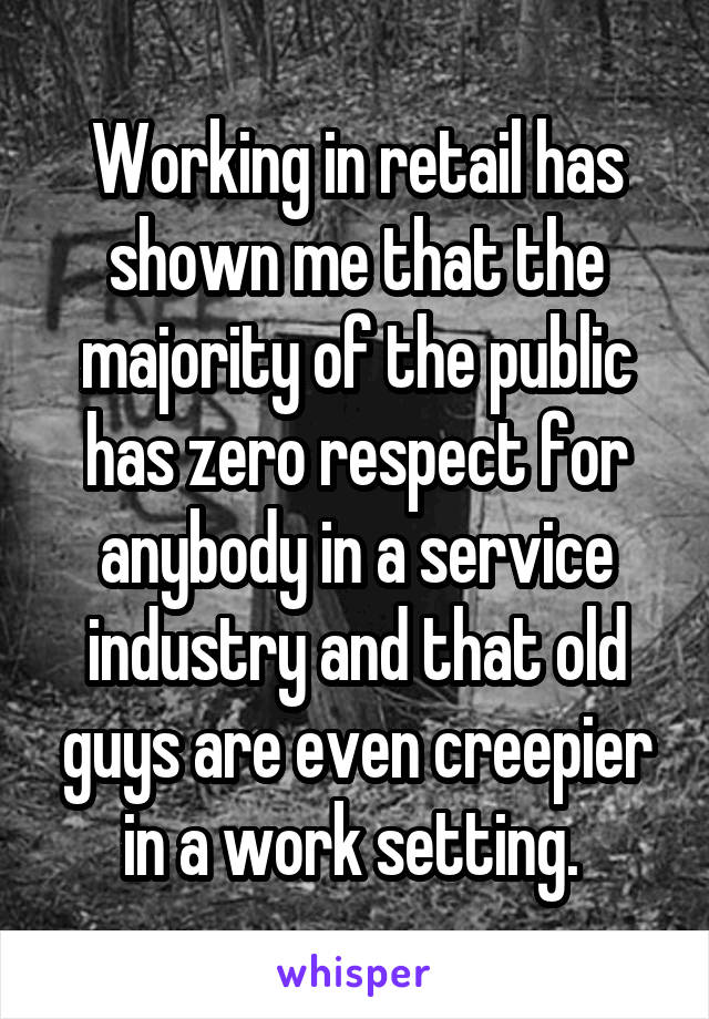 Working in retail has shown me that the majority of the public has zero respect for anybody in a service industry and that old guys are even creepier in a work setting.